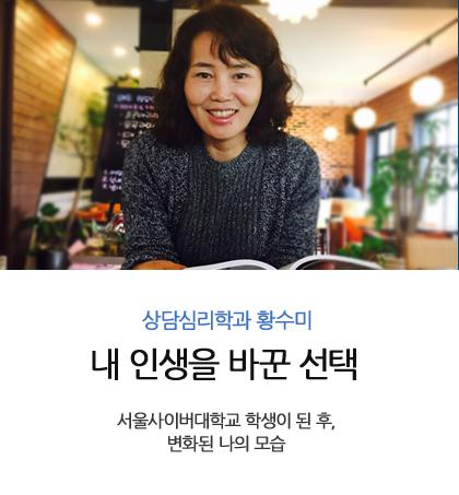 상담심리학과 황수미 내 인생을 바꾼 선택 서울사이버대학교 학생이 된 후, 변화된 나의 모습