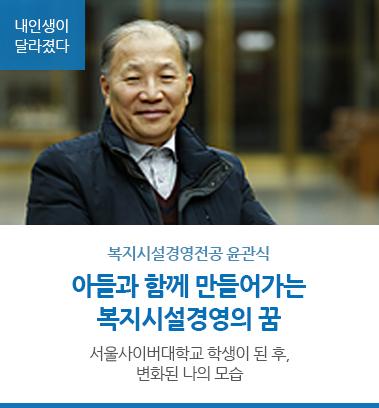 복지시설경영전공 윤관식 아들과 함께 만들어가는 복지시설경영의 꿈 서울사이버대학교 학생이 된 후, 변화된 나의 모습